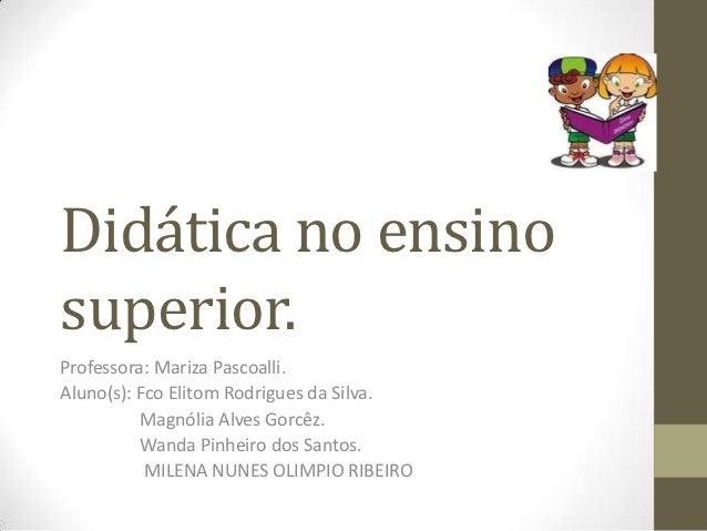 Didática no ensinosuperior.Professora: Mariza Pascoalli.Aluno(s): Fco Elitom Rodrigues da Silva.          Magnólia Alves G...