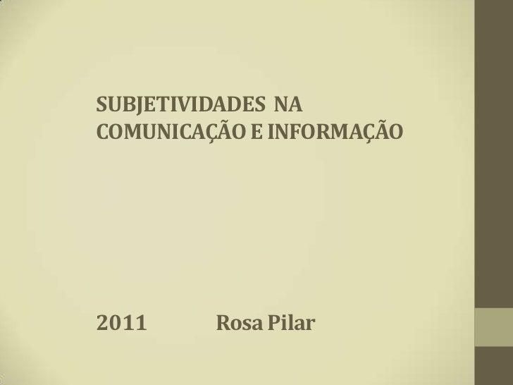 SUBJETIVIDADES NACOMUNICAÇÃO E INFORMAÇÃO2011     Rosa Pilar