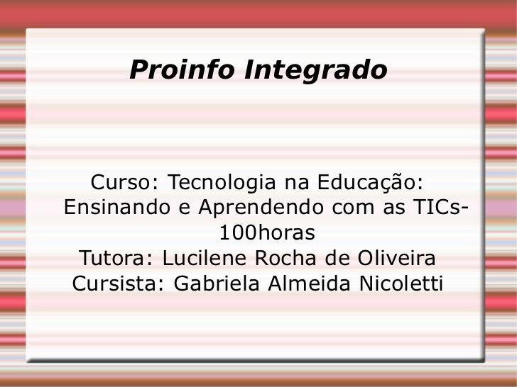 Proinfo Integrado Curso: Tecnologia na Educação: Ensinando e Aprendendo com as TICs- 100horas Tutora: Lucilene Rocha de Ol...