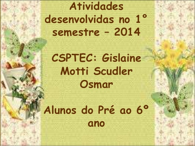 Atividades desenvolvidas no 1° semestre – 2014 CSPTEC: Gislaine Motti Scudler Osmar Alunos do Pré ao 6º ano