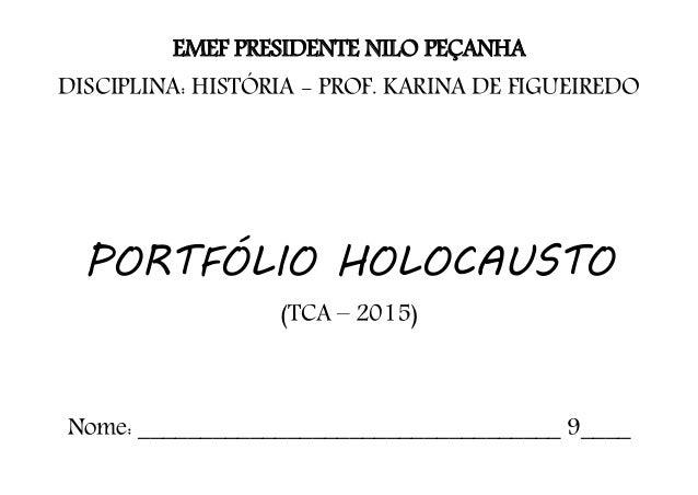 EMEF PRESIDENTE NILO PEÇANHA DISCIPLINA: HISTÓRIA - PROF. KARINA DE FIGUEIREDO PORTFÓLIO HOLOCAUSTO (TCA – 2015) Nome: ___...