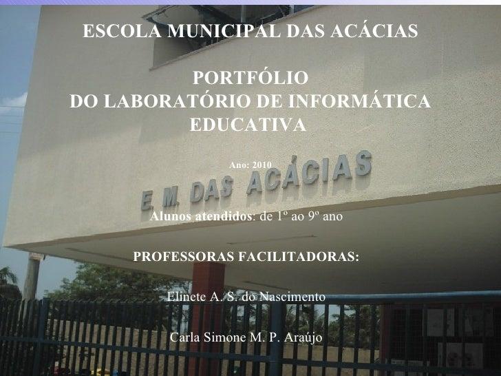 ESCOLA MUNICIPAL DAS ACÁCIAS PORTFÓLIO DO LABORATÓRIO DE INFORMÁTICA EDUCATIVA  Ano: 2010 Alunos atendidos : de 1º ao 9º a...