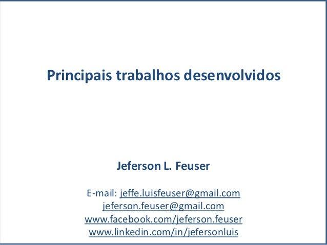 Principais trabalhos desenvolvidos           Jeferson L. Feuser     E-mail: jeffe.luisfeuser@gmail.com        jeferson.feu...