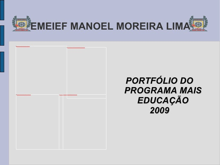 EMEIEF MANOEL MOREIRA LIMA <ul><li>PORTFÓLIO DO PROGRAMA MAIS EDUCAÇÃO </li></ul><ul><li>2009 </li></ul>