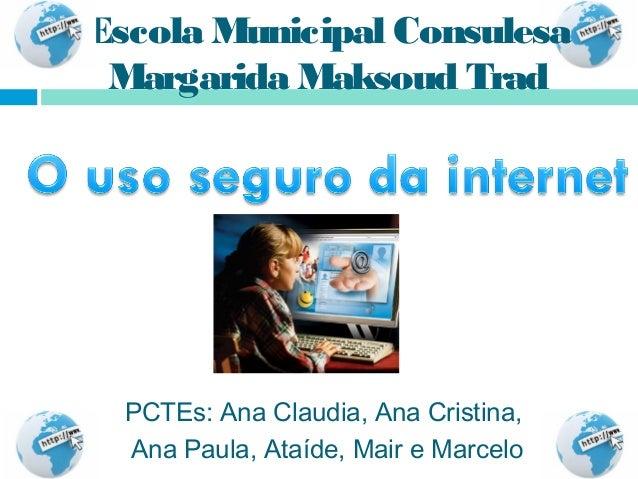 Escola Municipal Consulesa Margarida Maksoud Trad  PCTEs: Ana Claudia, Ana Cristina,  Ana Paula, Ataíde, Mair e Marcelo