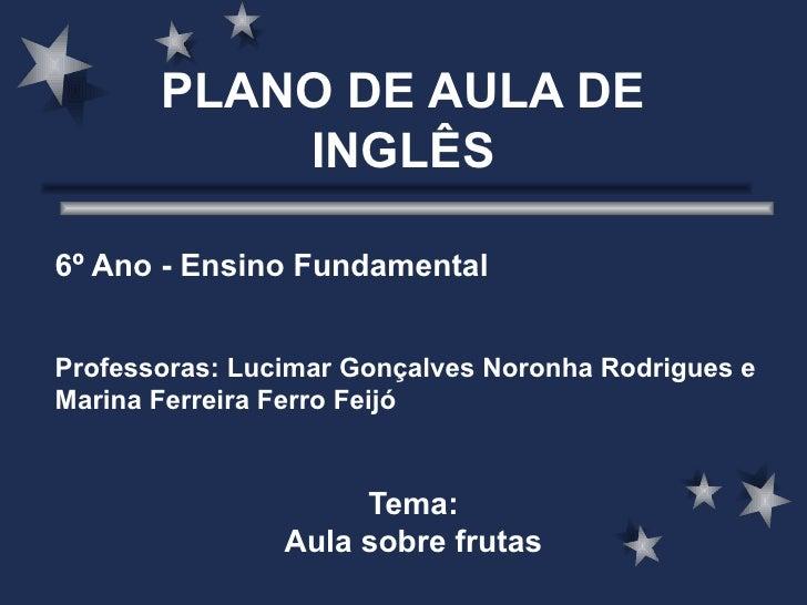 PLANO DE AULA DE INGLÊS 6º Ano - Ensino Fundamental Professoras: Lucimar Gonçalves Noronha Rodrigues e Marina Ferreira Fer...