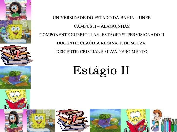 Estágio II UNIVERSIDADE DO ESTADO DA BAHIA – UNEB CAMPUS II – ALAGOINHAS COMPONENTE CURRICULAR: ESTÁGIO SUPERVISIONADO II ...