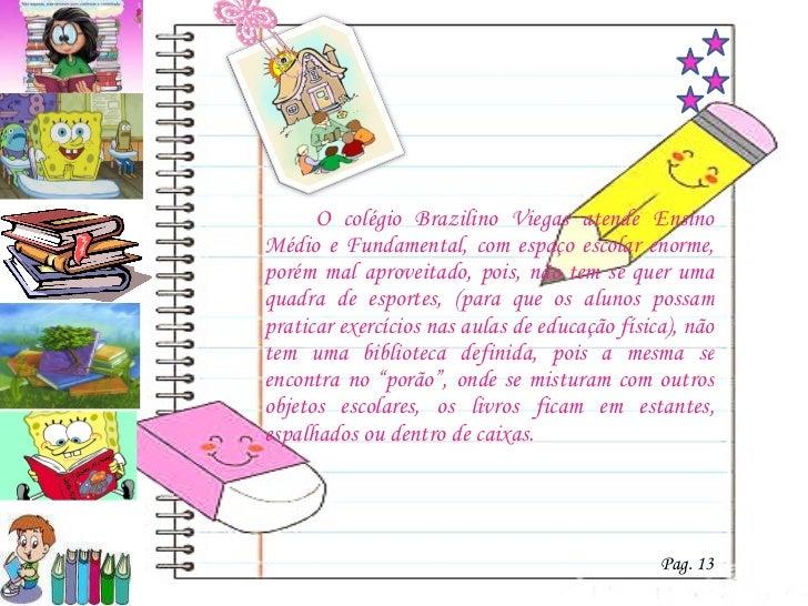 <ul><li>O colégio Brazilino Viegas atende Ensino Médio e Fundamental, com espaço escolar enorme, porém mal aproveitado, po...