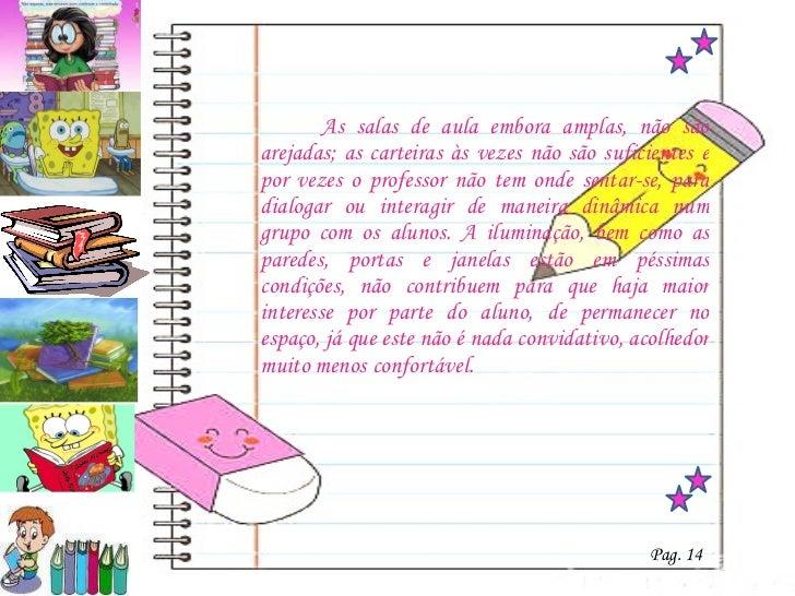 <ul><li>  As salas de aula embora amplas, não são arejadas; as carteiras às vezes não são suficientes e por vezes o profes...