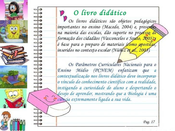 O livro didático <ul><li>Os livros didáticos são objetos pedagógicos importantes no ensino (Macedo, 2004) e, presentes na ...