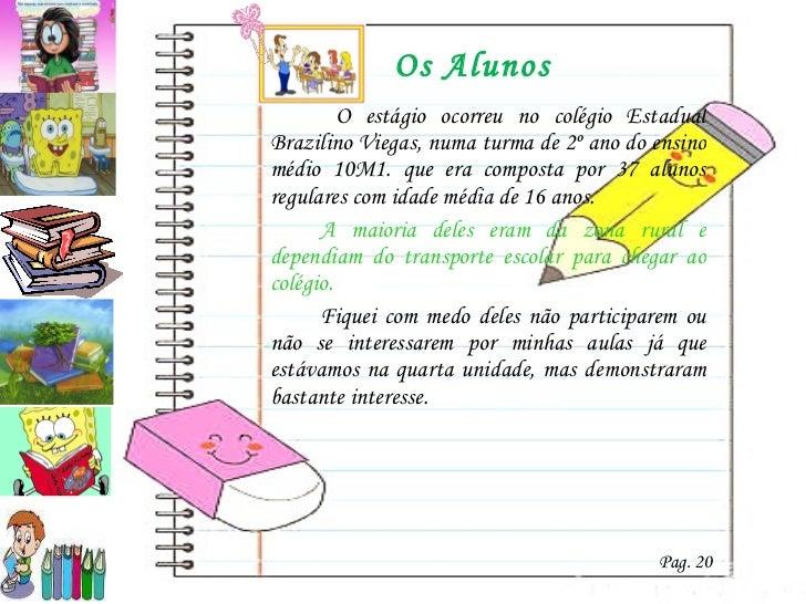 Os Alunos <ul><li>  O estágio ocorreu no colégio Estadual Brazilino Viegas, numa turma de 2º ano do ensino médio 10M1. que...