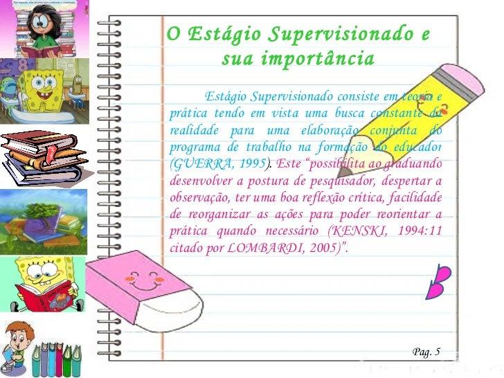 O Estágio Supervisionado e sua importância <ul><li>  Estágio Supervisionado consiste em teoria e prática tendo em vista um...