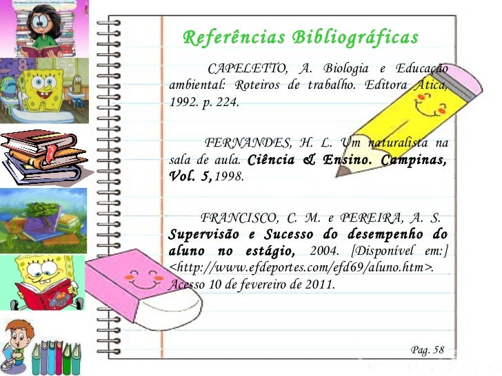 Referências Bibliográficas <ul><li>  CAPELETTO, A.  Biologia e Educação ambiental: Roteiros de trabalho. Editora Ática, 19...