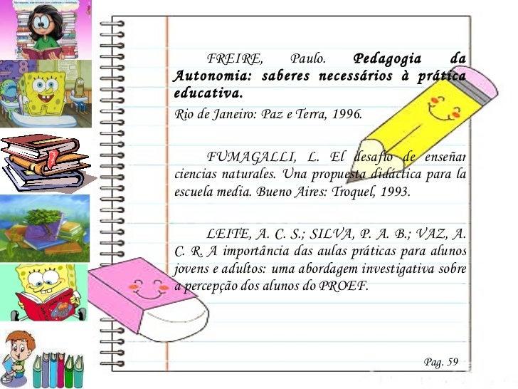 <ul><li>FREIRE, Paulo.  Pedagogia da Autonomia: saberes necessários à prática educativa. </li></ul><ul><li>Rio de Janeiro:...