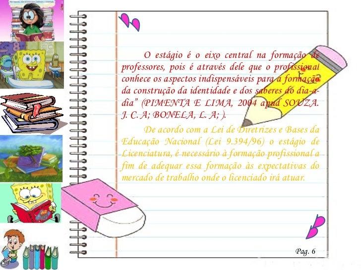 <ul><li>O estágio é o eixo central na formação de professores, pois é através dele que o profissional conhece os aspectos ...
