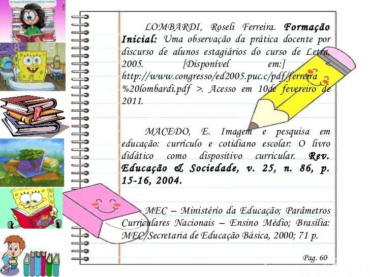 <ul><li>LOMBARDI, Roseli Ferreira.  Formação Inicial:  Uma observação da prática docente por discurso de alunos estagiário...