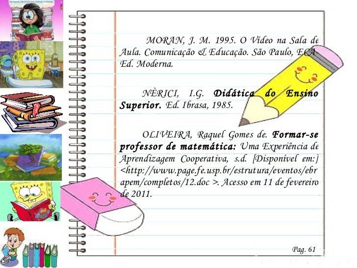 <ul><li>  MORAN, J. M. 1995. O Vídeo na Sala de Aula. Comunicação & Educação. São Paulo, ECA-Ed. Moderna.  </li></ul><ul><...