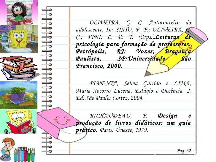 <ul><li>OLIVEIRA, G. C. Autoconceito do adolescente. In: SISTO, F. F.; OLIVEIRA, G. C.; FINI, L. D. T. (Orgs.). Leituras d...