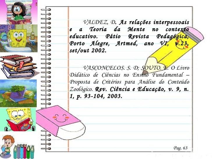 <ul><li>VALDEZ, D . As relações interpessoais e a Teoria da Mente no contexto educativo. Pátio Revista Pedagógica, Porto A...