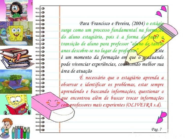 Para Francisco e Pereira, (2004)  o estágio surge como um processo fundamental na formação do aluno estagiário, pois é a f...