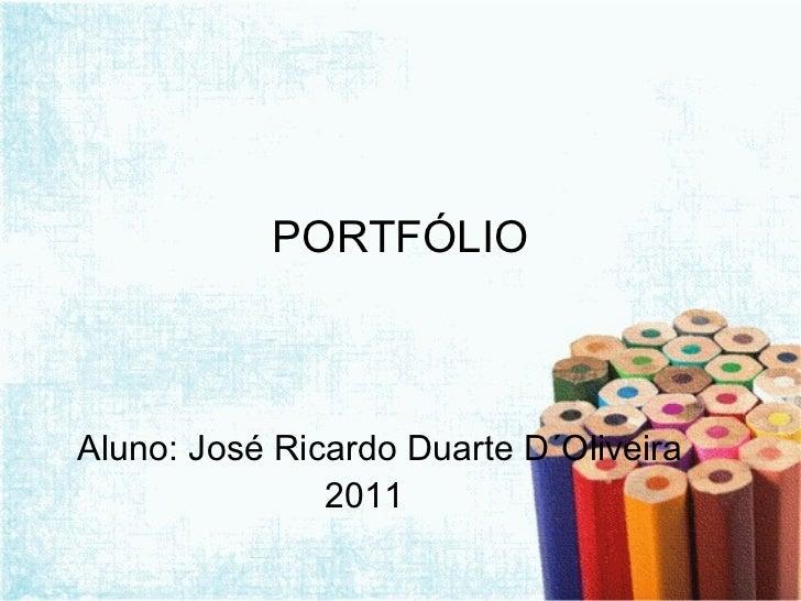 PORTFÓLIO <ul><li>Aluno: José Ricardo Duarte D´Oliveira </li></ul><ul><li>2011 </li></ul>