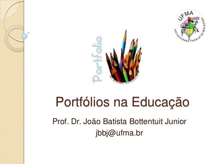 Portfólios na Educação<br />Prof. Dr. João Batista Bottentuit Junior<br />jbbj@ufma.br<br />