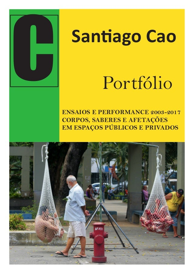 C Santiago Cao Portfólio ENSAIOS E PERFORMANCE 2003-2017 CORPOS, SABERES E AFETAÇÕES EM ESPAÇOS PÚBLICOS E PRIVADOS