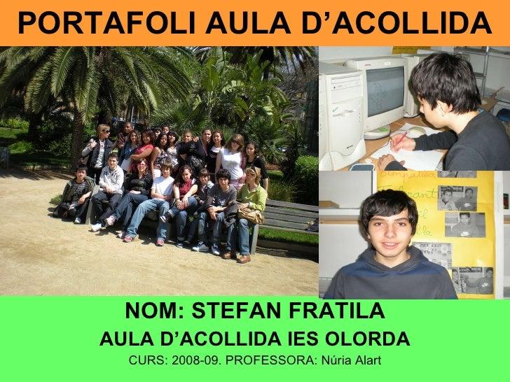 PORTAFOLI AULA D'ACOLLIDA NOM: STEFAN FRATILA AULA D'ACOLLIDA IES OLORDA CURS: 2008-09. PROFESSORA: Núria Alart