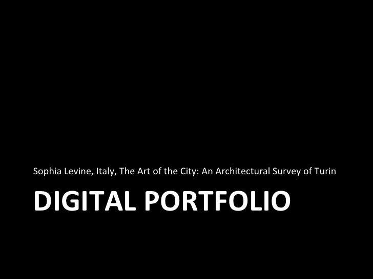 DIGITAL PORTFOLIO <ul><li>Sophia Levine, Italy, The Art of the City: An Architectural Survey of Turin </li></ul>
