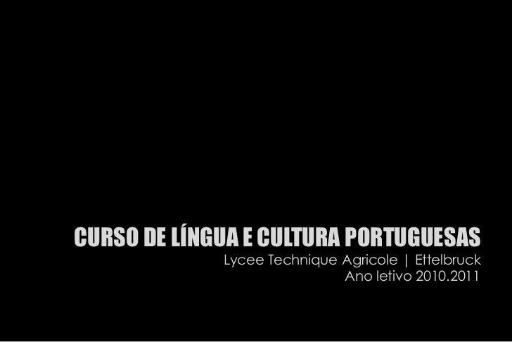 CURSO DE LÍNGUA E CULTURA PORTUGUESAS<br />Lycee Technique Agricole | Ettelbruck<br />Ano letivo 2010.2011<br />