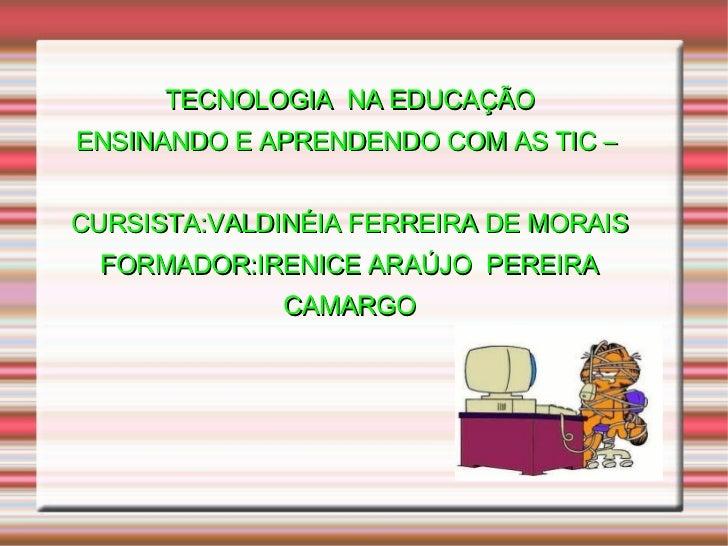 TECNOLOGIA  NA EDUCAÇÃO ENSINANDO E APRENDENDO COM AS TIC –  CURSISTA:VALDINÉIA FERREIRA DE MORAIS FORMADOR:IRENICE ARAÚJO...