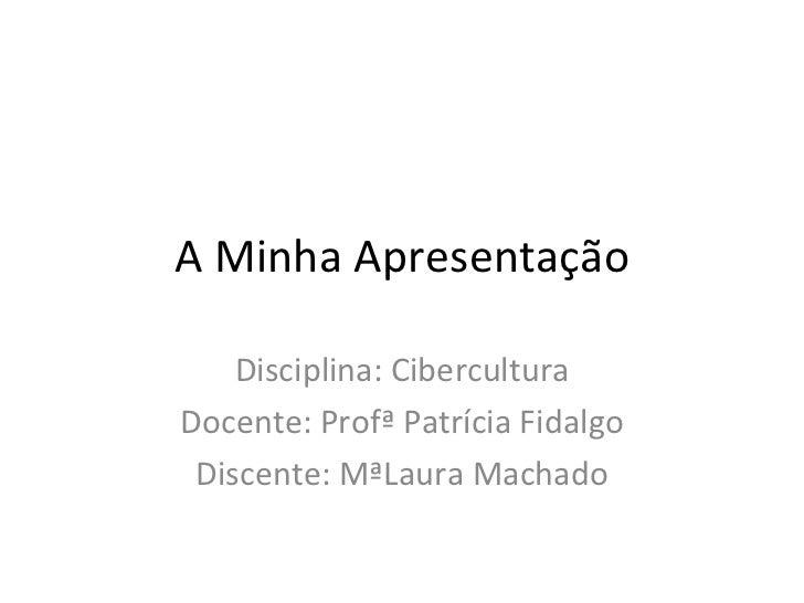 A Minha Apresentação    Disciplina: CiberculturaDocente: Profª Patrícia Fidalgo Discente: MªLaura Machado