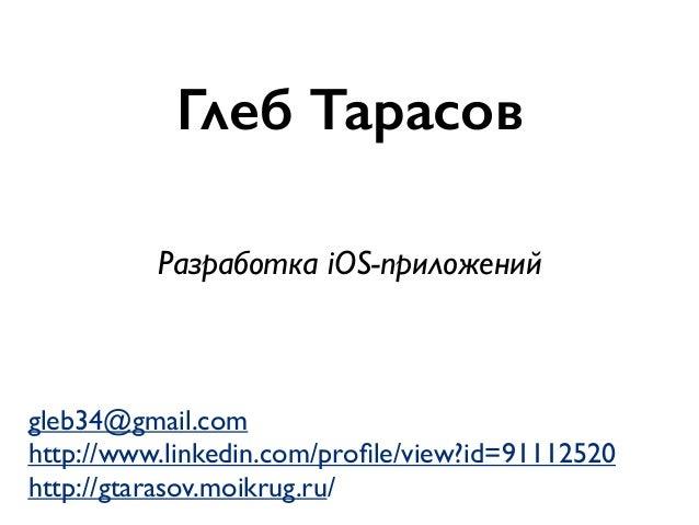 Глеб Тарасов gleb34@gmail.com http://www.linkedin.com/profile/view?id=91112520 http://gtarasov.moikrug.ru/ Разработка iOS-п...
