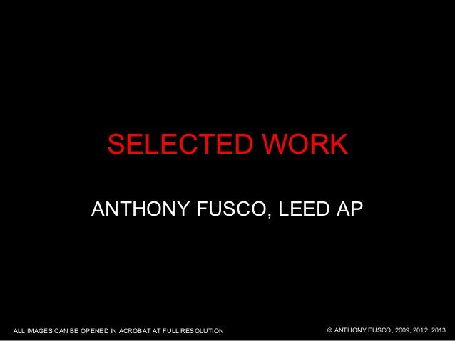 SELECTED WORK ANTHONY FUSCO, LEED AP © ANTHONY FUSCO, 2009, 2012, 2013ALL IMAGES CAN BE OPENED IN ACROBAT AT FULL RESOLUTI...