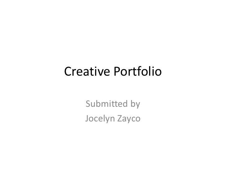 Creative Portfolio<br />Submitted by<br />Jocelyn Zayco<br />