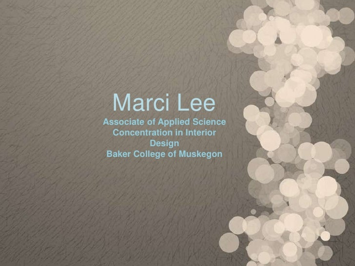 Marci LeeAssociate of Applied Science  Concentration in Interior           Design Baker College of Muskegon