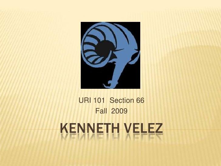 URI 101 Section 66       Fall 2009KENNETH VELEZ