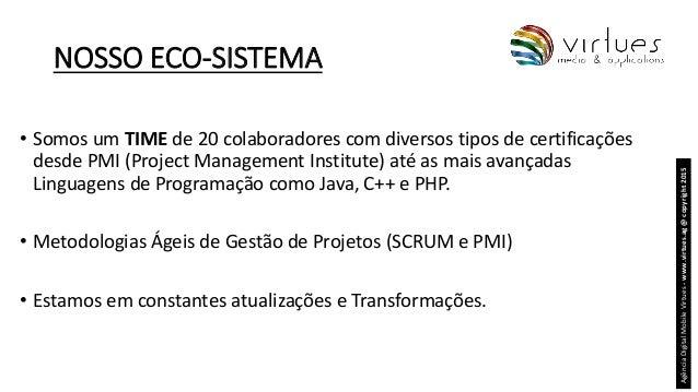 NOSSO ECO-SISTEMA • Somos um TIME de 20 colaboradores com diversos tipos de certificações desde PMI (Project Management In...