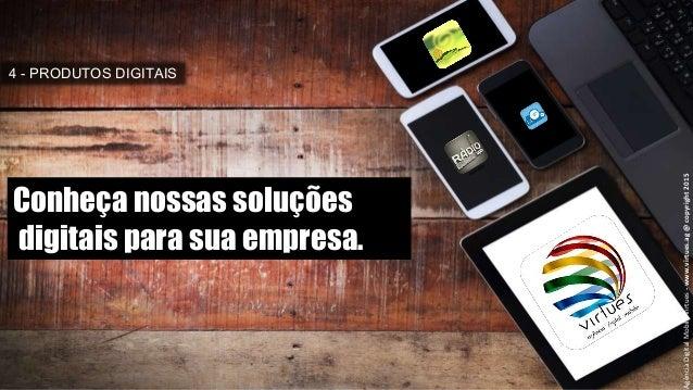 4 - PRODUTOS DIGITAIS AgênciaDigitalMobileVirtues-www.virtues.ag@copyright2015 Conheça nossas soluções digitais para sua e...