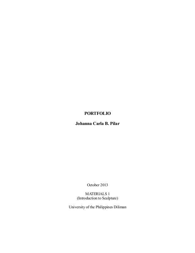 PORTFOLIO Johanna Carla B. Pilar  October 2013 MATERIALS 1 (Introduction to Sculpture) University of the Philippines Dilim...