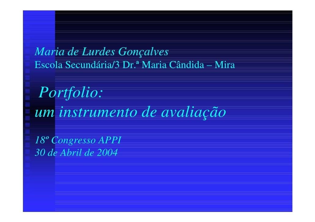 Maria de Lurdes Gonçalves Escola Secundária/3 Dr.ª Maria Cândida – Mira   Portfolio: um instrumento de avaliação 18º Congr...