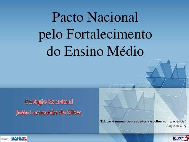 """Pacto Nacional pelo Fortalecimento do Ensino Médio """"Educar é semear com sabedoria e colher com paciência"""" Augusto Cury"""