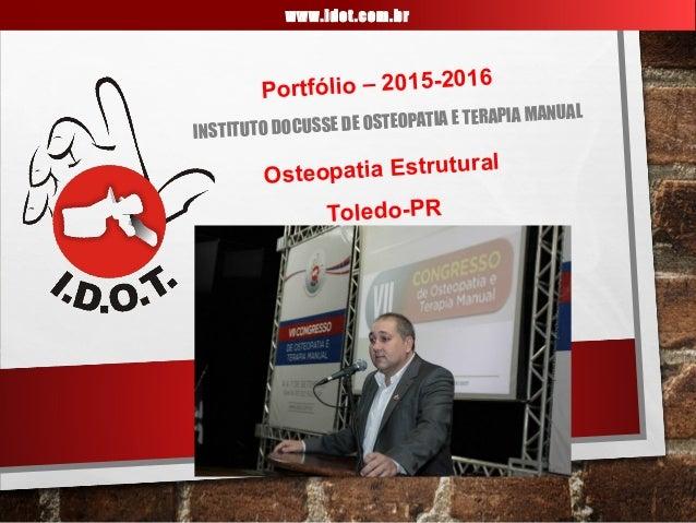 IDOT INSTITUTO DOCUSSE DE OSTEOPATIA E TERAPIA MANUAL www.idot.com.br Portfólio – 2015-2016 Osteopatia Estrutural Toledo-PR
