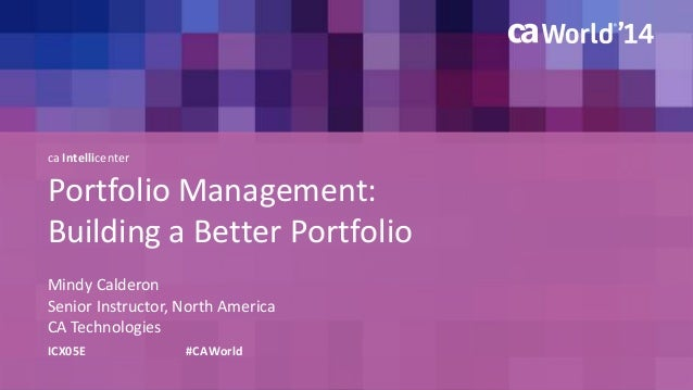 ca Intellicenter  Portfolio Management:  Building a Better Portfolio  Mindy Calderon  Senior Instructor, North America  CA...