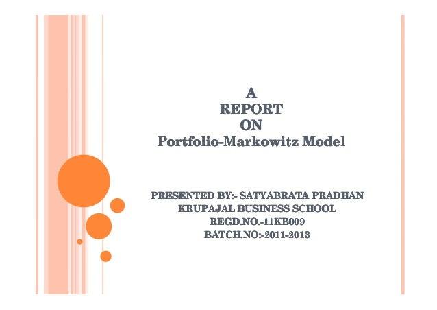 A         REPORT           ONPortfolio-Markowitz ModelPRESENTED BY:- SATYABRATA PRADHAN    KRUPAJAL BUSINESS SCHOOL       ...