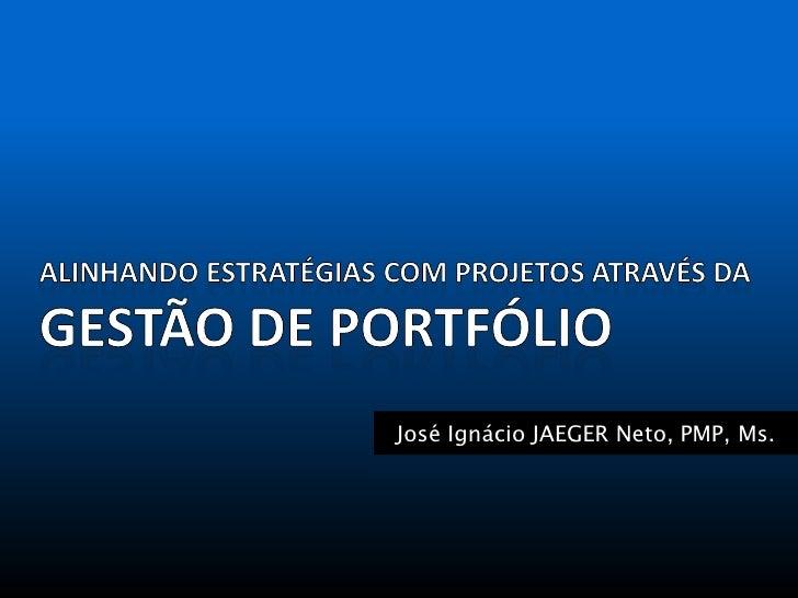 José Ignácio JAEGER Neto, PMP, Ms.                           Gestão de Portfólio | 2010