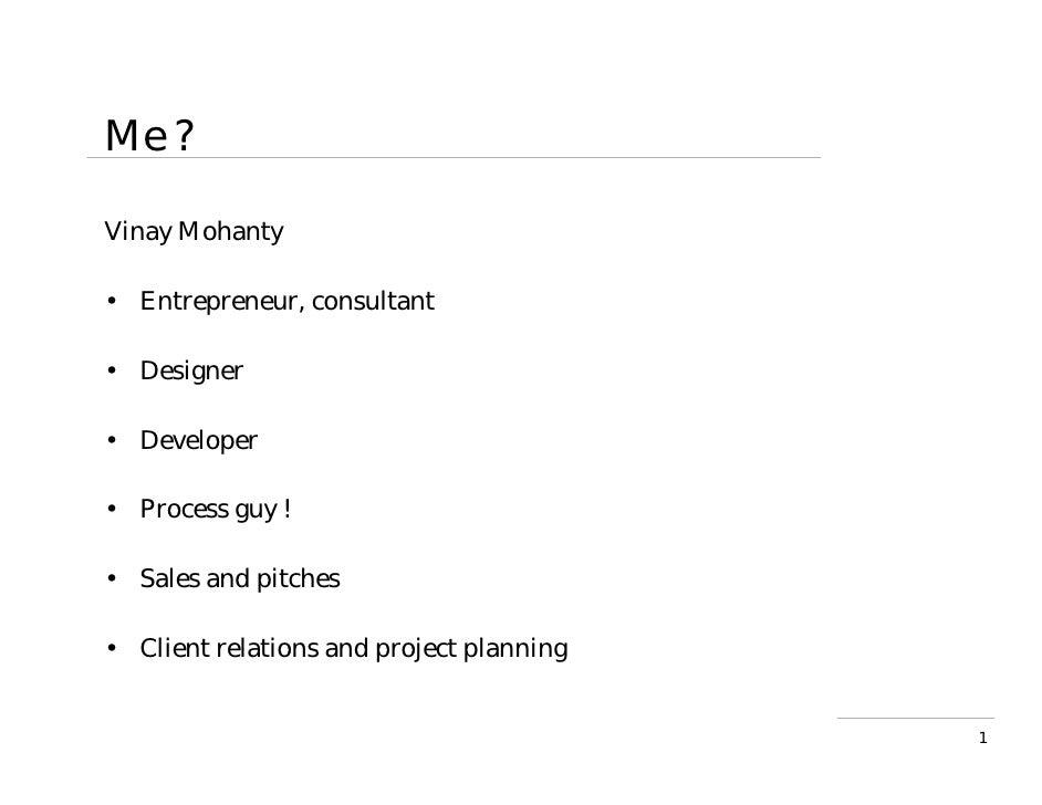 Me ?  Vinay Mohanty  • Entrepreneur, consultant  • Designer  • Developer  • Process guy !  • Sales and pitches  • Client r...