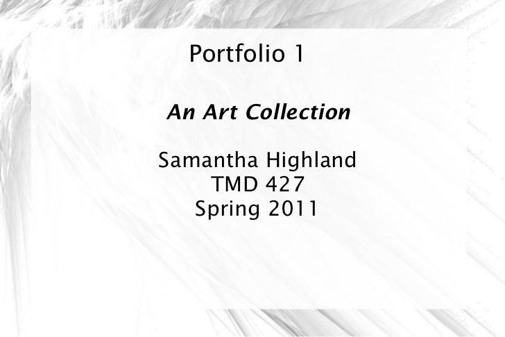 Portfolio 1 An Art Collection Samantha Highland TMD 427 Spring 2011