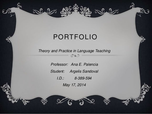 PORTFOLIO Theory and Practice in Language Teaching Professor: Ana E. Palencia Student: Argelis Sandoval I.D.: 8-389-594 Ma...