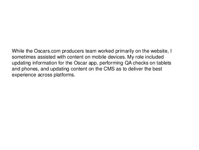 While the Oscars.com producers team worked primarily on the website, I sometimes assisted with content on mobile devices. ...